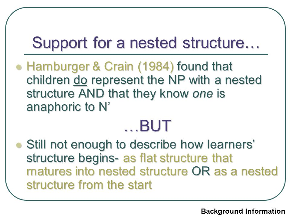 Support for a nested structure… Hamburger & Crain (1984) found that children do represent the NP with a nested structure AND that they know one is ana