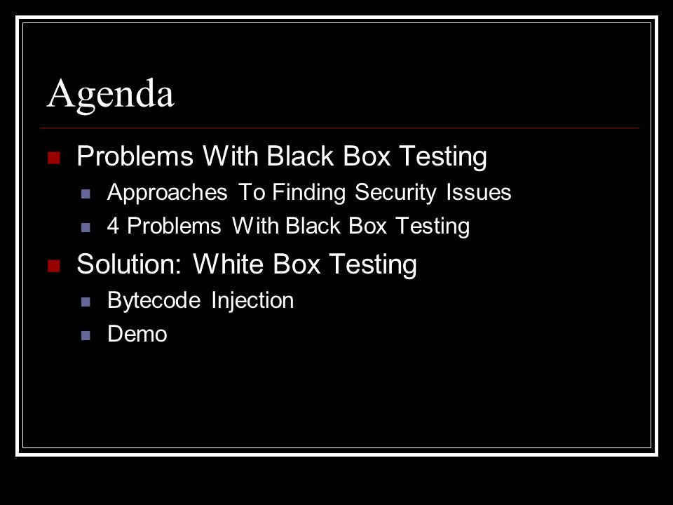 Agenda Problems With Black Box Testing Approaches To Finding Security Issues 4 Problems With Black Box Testing Solution: White Box Testing Bytecode Injection Demo