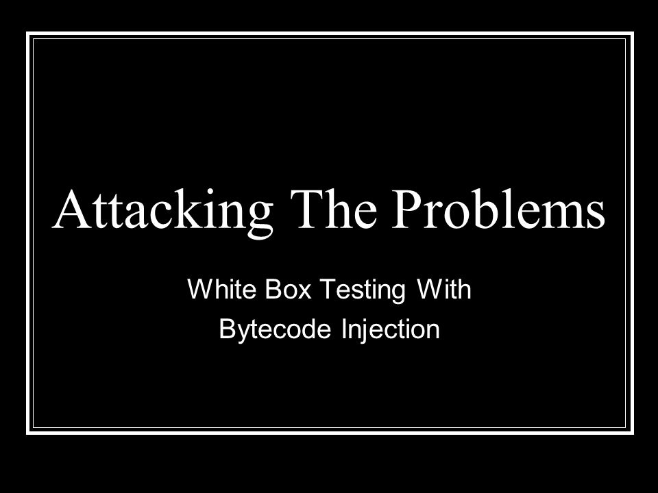 Attacking The Problems White Box Testing With Bytecode Injection