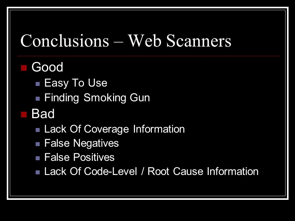 Conclusions – Web Scanners Good Easy To Use Finding Smoking Gun Bad Lack Of Coverage Information False Negatives False Positives Lack Of Code-Level / Root Cause Information