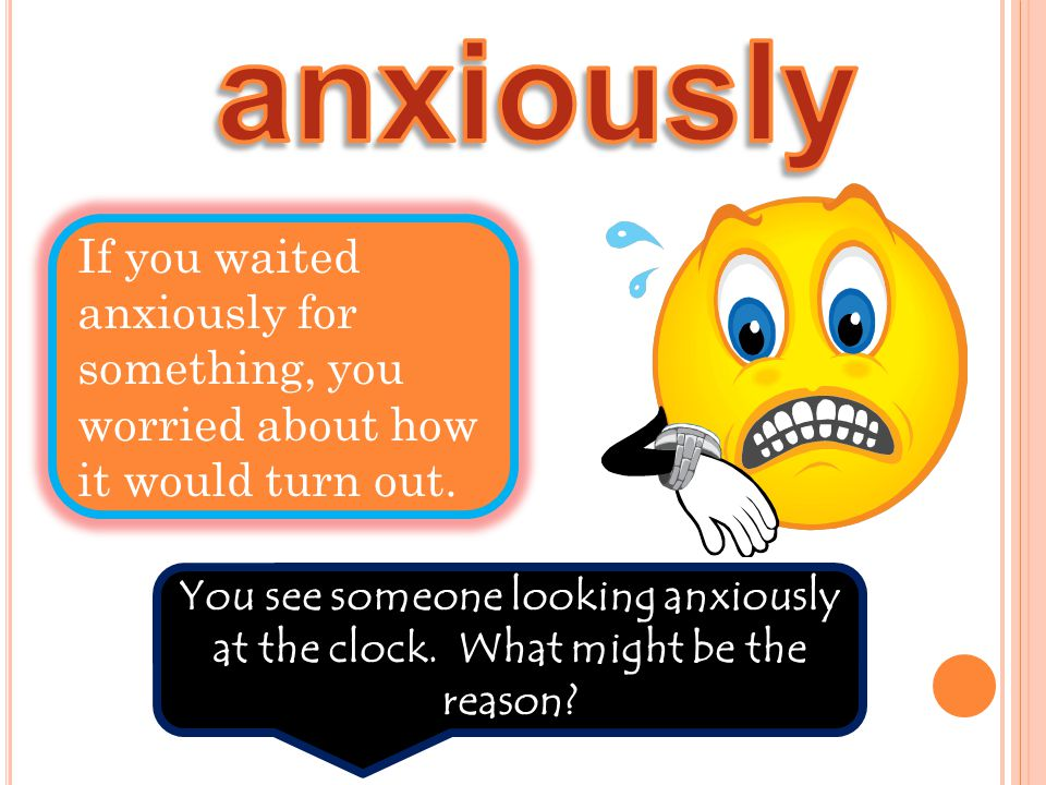 If you waited anxiously for something, you worried about how it would turn out. You see someone looking anxiously at the clock. What might be the reas