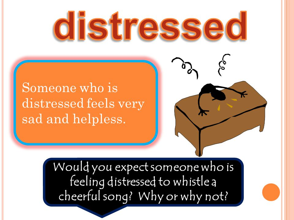 Someone who is distressed feels very sad and helpless. Would you expect someone who is feeling distressed to whistle a cheerful song? Why or why not?