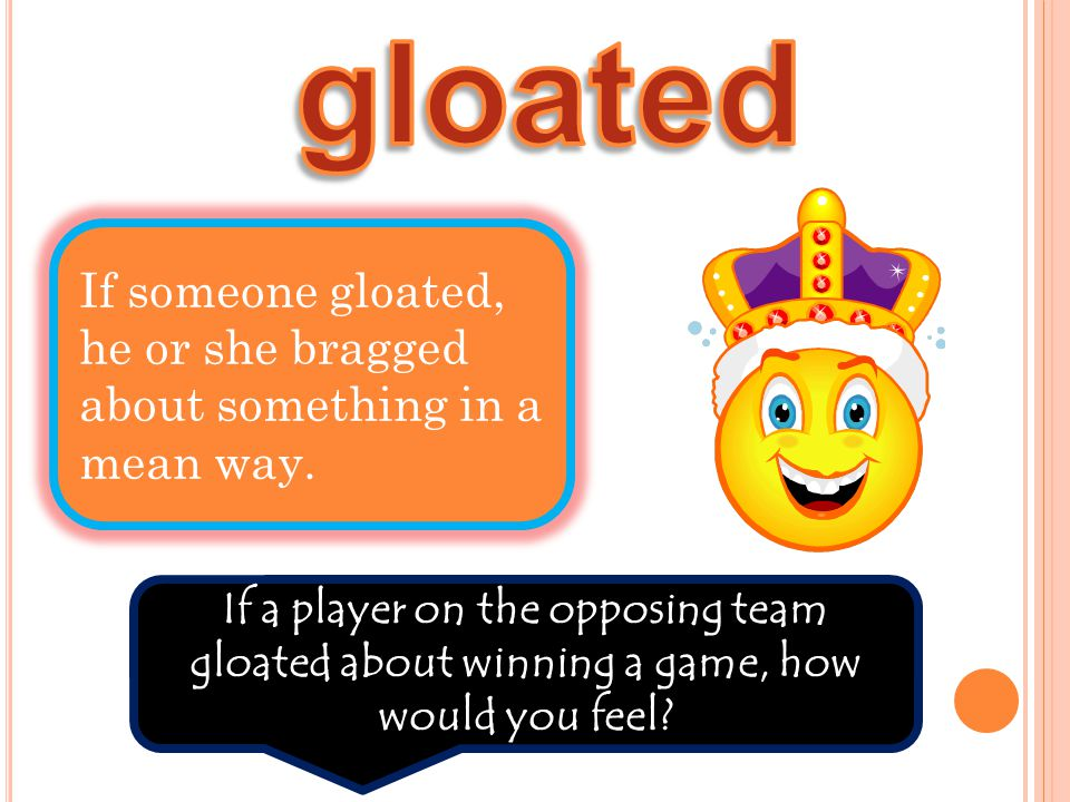 If someone gloated, he or she bragged about something in a mean way. If a player on the opposing team gloated about winning a game, how would you feel