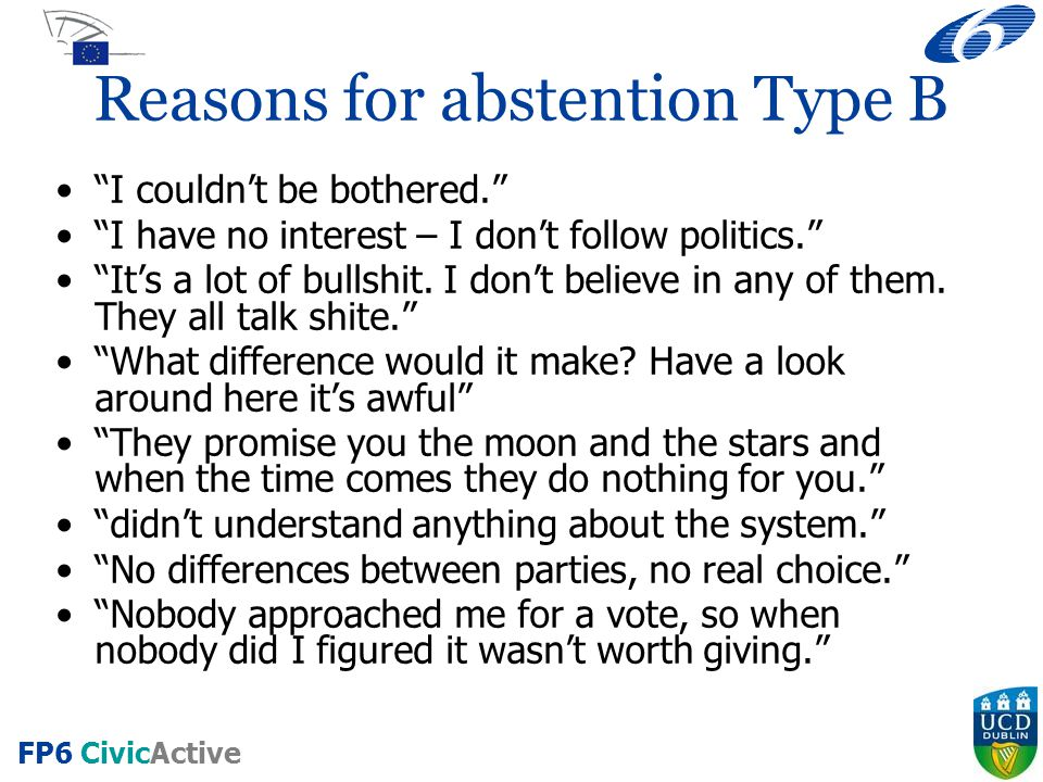 "FP6 CivicActive Reasons for abstention Type B ""I couldn't be bothered."" ""I have no interest – I don't follow politics."" ""It's a lot of bullshit. I don"