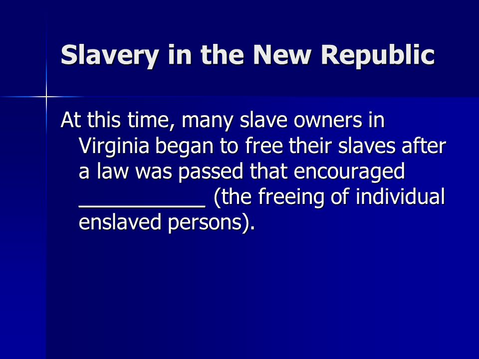 Slavery in the New Republic At this time, many slave owners in Virginia began to free their slaves after a law was passed that encouraged ___________