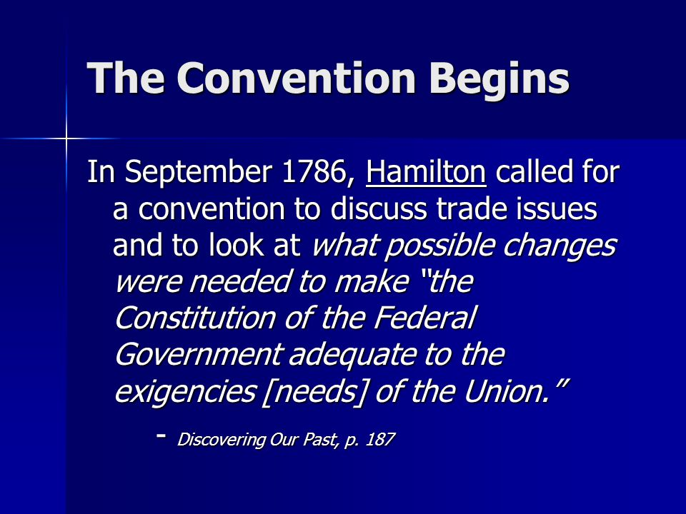 The Convention Begins In September 1786, Hamilton called for a convention to discuss trade issues and to look at what possible changes were needed to