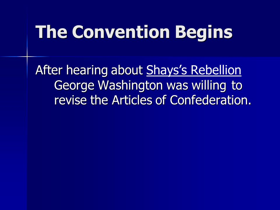 The Convention Begins After hearing about George Washington was willing to revise the Articles of Confederation. After hearing about Shays's Rebellion