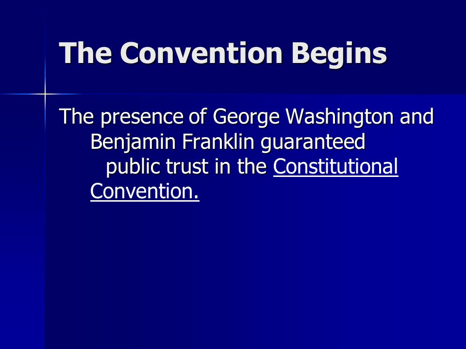 The Convention Begins The presence of George Washington and Benjamin Franklin guaranteed public trust in the The presence of George Washington and Ben