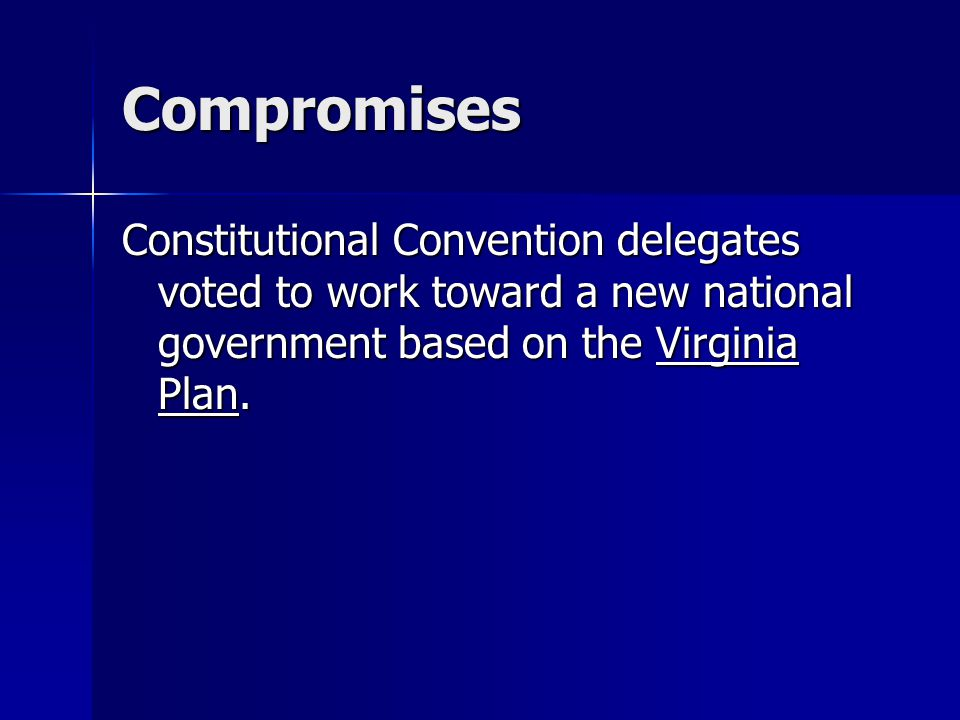 Compromises Constitutional Convention delegates voted to work toward a new national government based on the Virginia Plan.