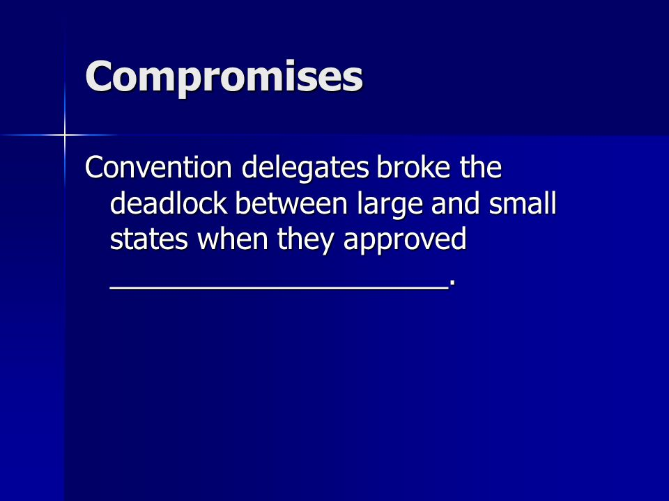 Compromises Convention delegates broke the deadlock between large and small states when they approved _____________________.