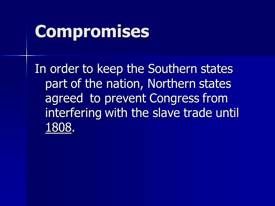 Compromises In order to keep the Southern states part of the nation, Northern states agreed to prevent Congress from interfering with the slave trade