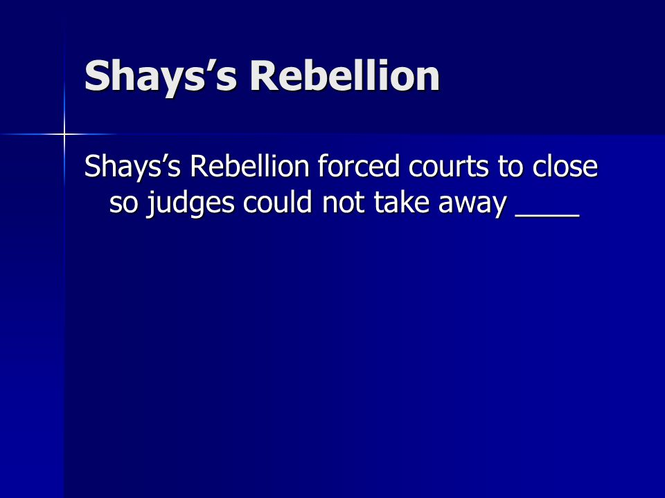 Shays's Rebellion Shays's Rebellion forced courts to close so judges could not take away ____