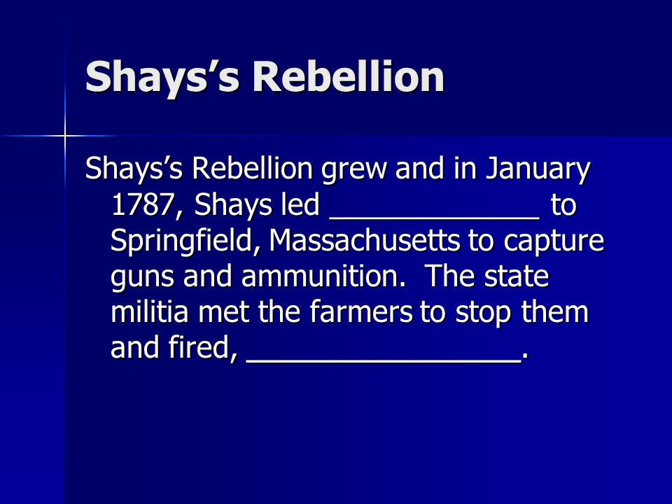 Shays's Rebellion Shays's Rebellion grew and in January 1787, Shays led _____________ to Springfield, Massachusetts to capture guns and ammunition. Th