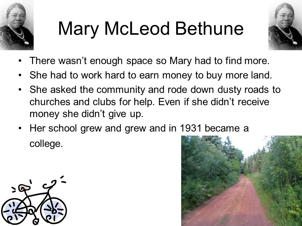 Mary McLeod Bethune There wasn't enough space so Mary had to find more. She had to work hard to earn money to buy more land. She asked the community a