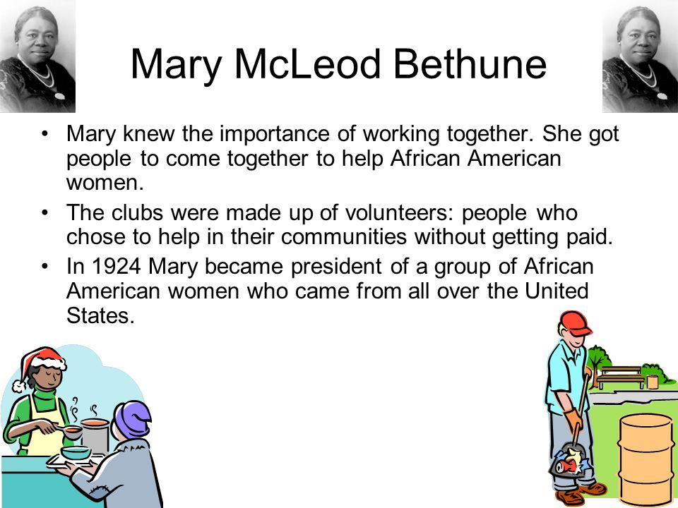 Mary McLeod Bethune Mary knew the importance of working together. She got people to come together to help African American women. The clubs were made