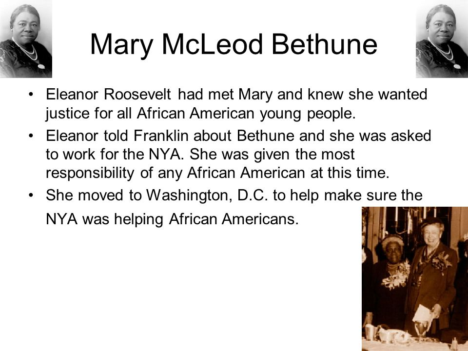 Mary McLeod Bethune Eleanor Roosevelt had met Mary and knew she wanted justice for all African American young people. Eleanor told Franklin about Beth