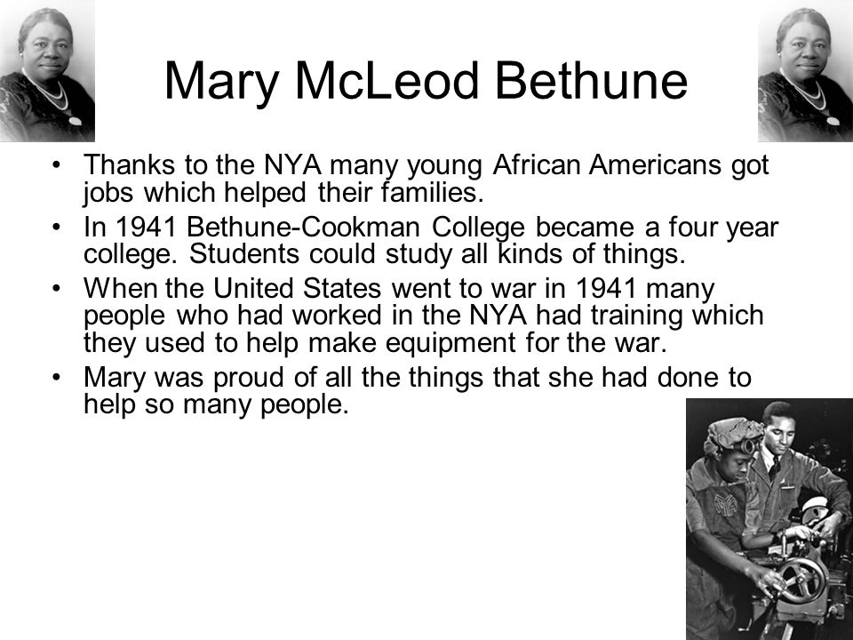 Mary McLeod Bethune Thanks to the NYA many young African Americans got jobs which helped their families. In 1941 Bethune-Cookman College became a four