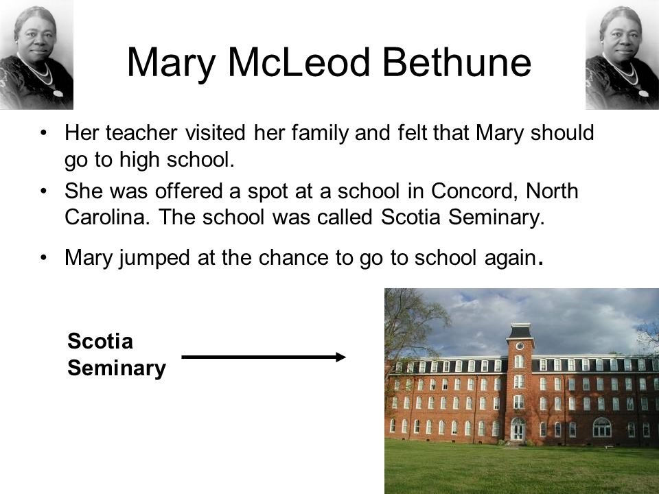 Mary McLeod Bethune Her teacher visited her family and felt that Mary should go to high school. She was offered a spot at a school in Concord, North C