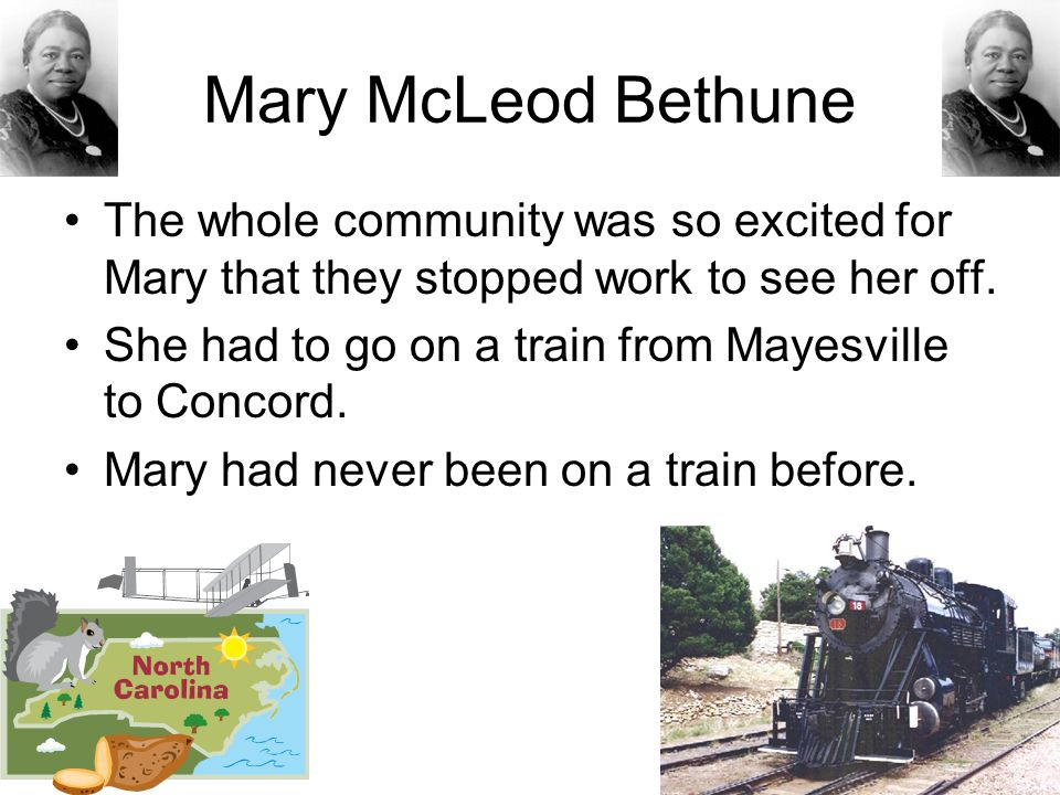 Mary McLeod Bethune The whole community was so excited for Mary that they stopped work to see her off. She had to go on a train from Mayesville to Con