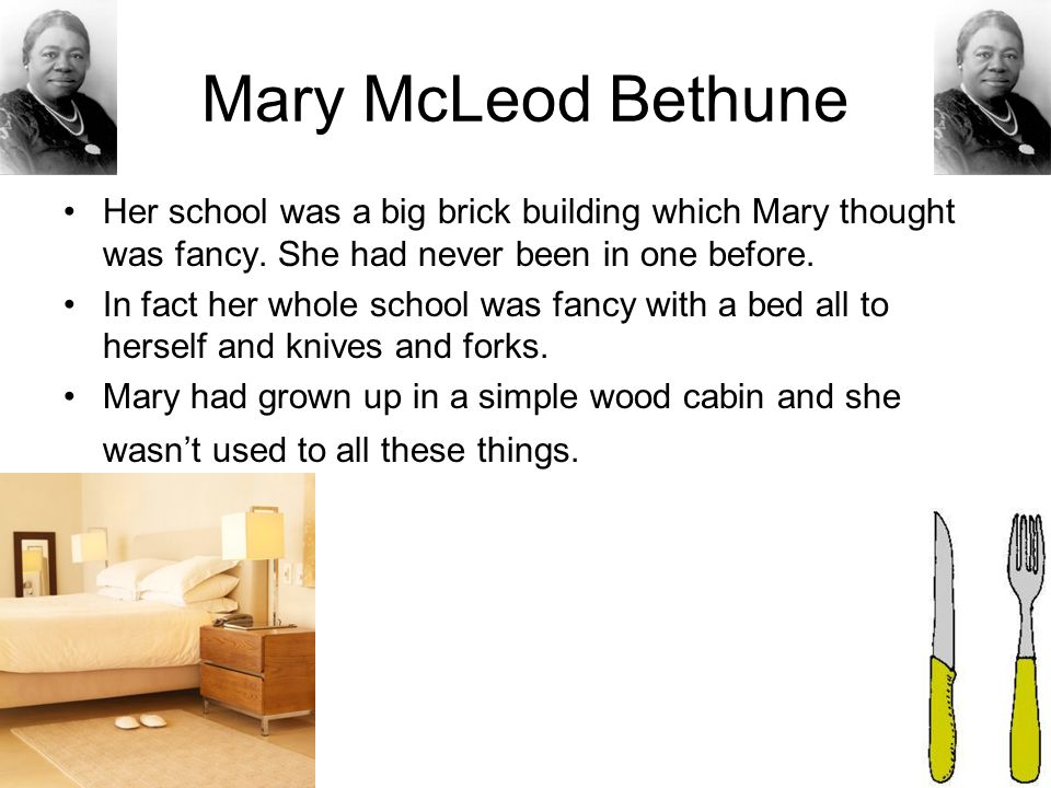 Mary McLeod Bethune Her school was a big brick building which Mary thought was fancy. She had never been in one before. In fact her whole school was f