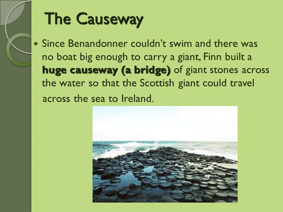 The Causeway huge causeway (a bridge) Since Benandonner couldn't swim and there was no boat big enough to carry a giant, Finn built a huge causeway (a