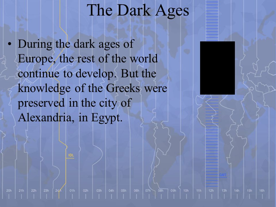 The Dark Ages During the dark ages of Europe, the rest of the world continue to develop. But the knowledge of the Greeks were preserved in the city of