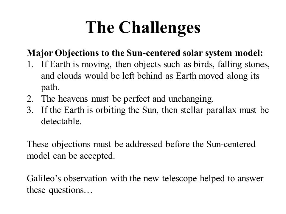 The Challenges Major Objections to the Sun-centered solar system model: 1.If Earth is moving, then objects such as birds, falling stones, and clouds w