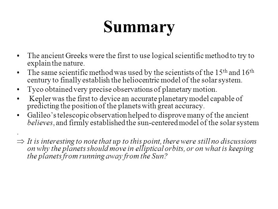 Summary The ancient Greeks were the first to use logical scientific method to try to explain the nature. The same scientific method was used by the sc