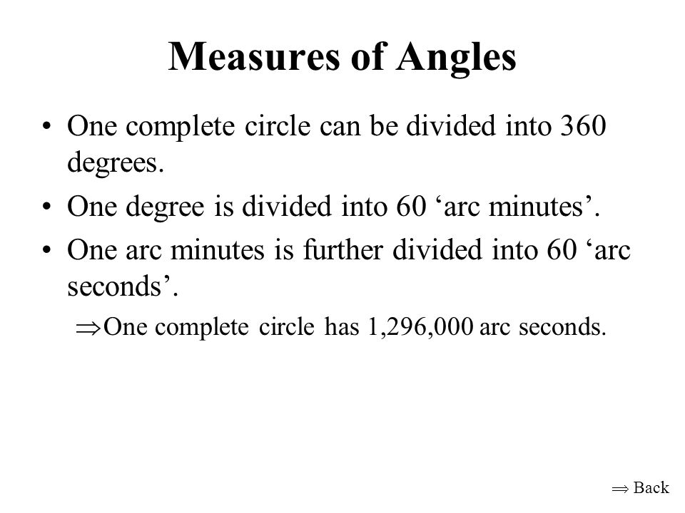 Measures of Angles One complete circle can be divided into 360 degrees. One degree is divided into 60 'arc minutes'. One arc minutes is further divide