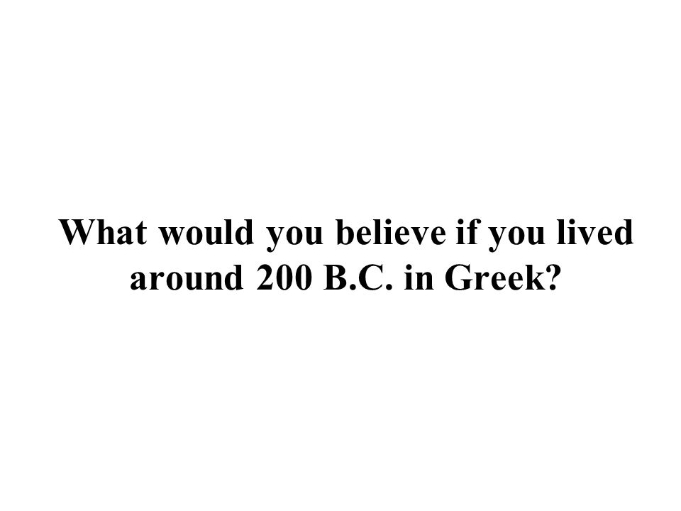 What would you believe if you lived around 200 B.C. in Greek?