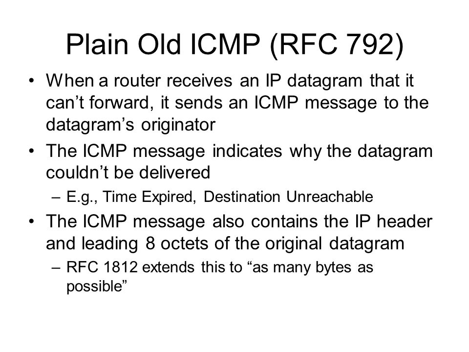 Plain Old ICMP (RFC 792) When a router receives an IP datagram that it can't forward, it sends an ICMP message to the datagram's originator The ICMP message indicates why the datagram couldn't be delivered –E.g., Time Expired, Destination Unreachable The ICMP message also contains the IP header and leading 8 octets of the original datagram –RFC 1812 extends this to as many bytes as possible