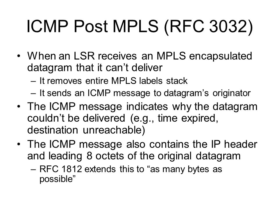 ICMP Post MPLS: Omissions The ICMP message contains no information regarding the MPLS stack that encapsulated the datagram when it arrived at the LSR This is a significant omission because: –The LSR tried to forward the datagram based upon that label stack –Resulting ICMP message may be confusing