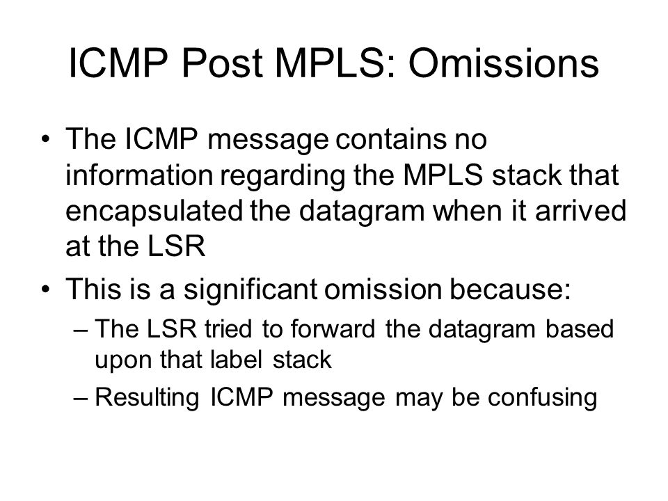 Confusing ICMP Messages ICMP Destination Unreachable –Message contains IP header of original datagram –Router sending ICMP message has an IP route to the original datagram's destination –Original datagram couldn't be delivered because MPLS forwarding path was broken ICMP Time Expired –Message contains IP header of original datagram –TTL value in IP header is greater than 1 –TTL expired on MPLS header.