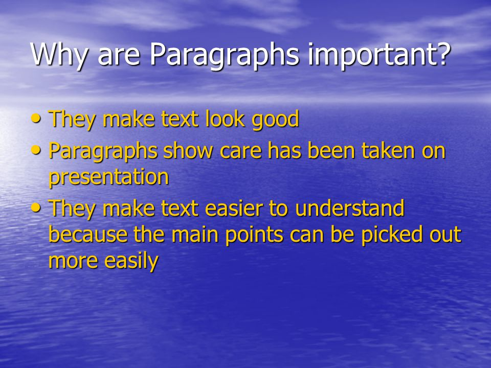 Why are Paragraphs important? They make text look good They make text look good Paragraphs show care has been taken on presentation Paragraphs show ca