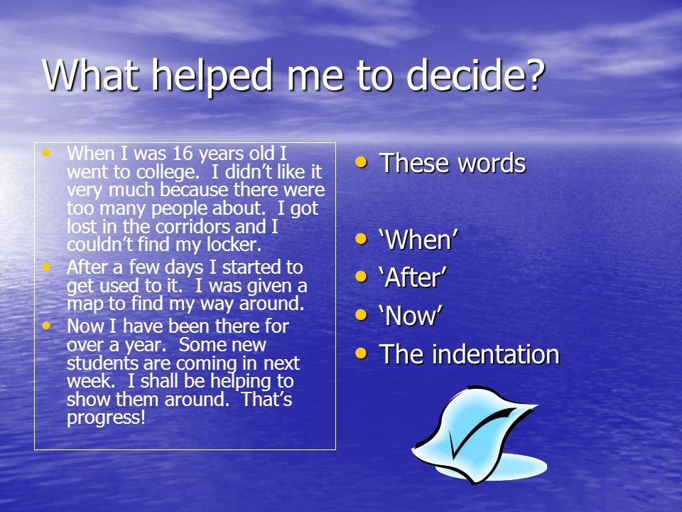 What helped me to decide? When I was 16 years old I went to college. I didn't like it very much because there were too many people about. I got lost i
