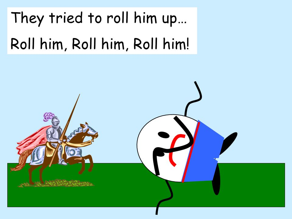 They tried to roll him up… Roll him, Roll him, Roll him!