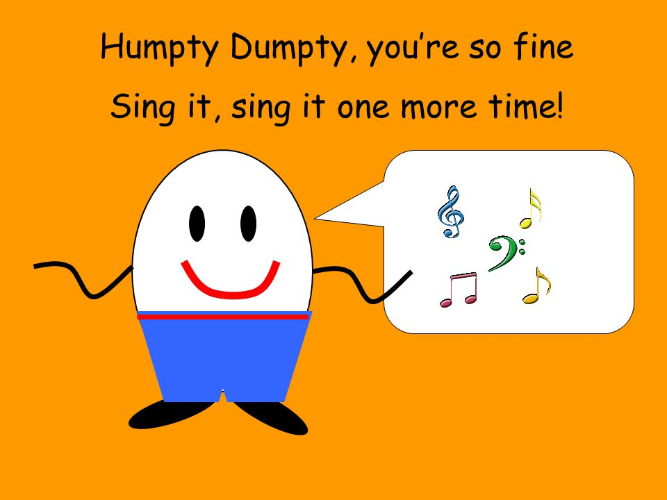 Humpty Dumpty, you're so fine Sing it, sing it one more time!