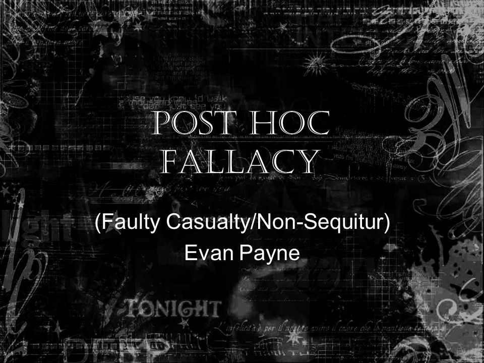 Post Hoc Fallacy (Faulty Casualty/Non-Sequitur) Evan Payne