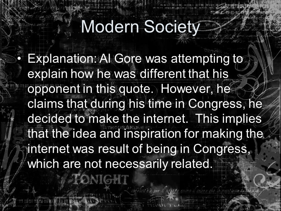 Modern Society Explanation: Al Gore was attempting to explain how he was different that his opponent in this quote. However, he claims that during his