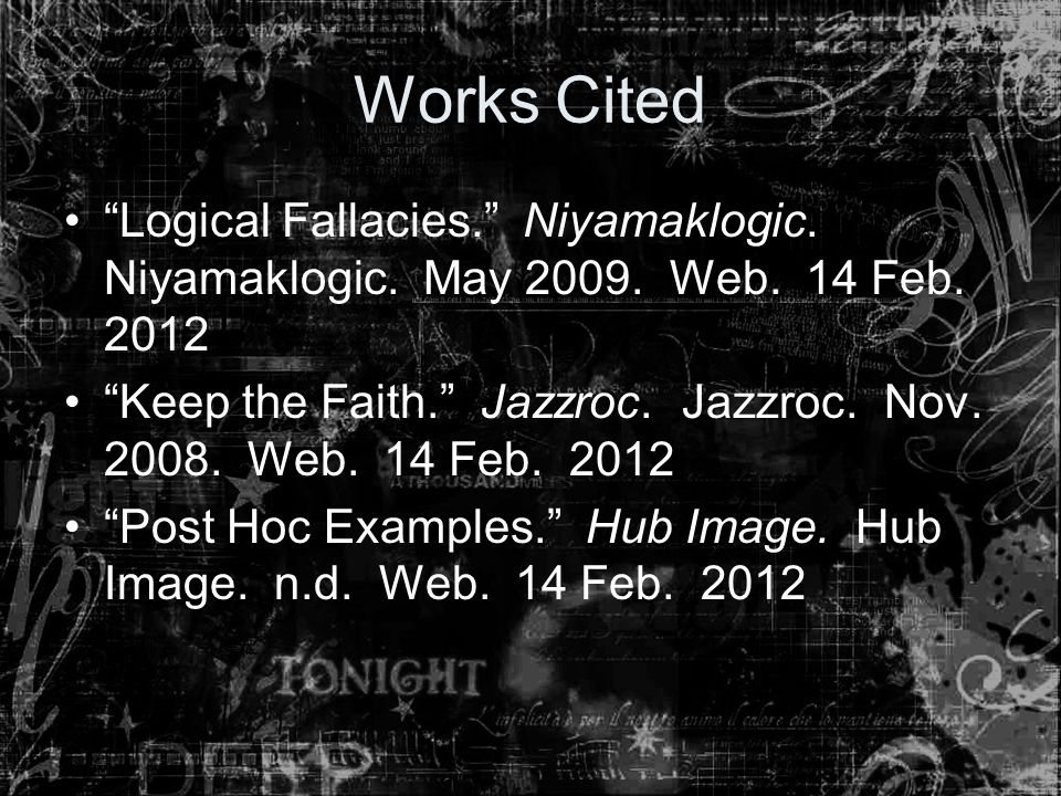 "Works Cited ""Logical Fallacies."" Niyamaklogic. Niyamaklogic. May 2009. Web. 14 Feb. 2012 ""Keep the Faith."" Jazzroc. Jazzroc. Nov. 2008. Web. 14 Feb. 2"