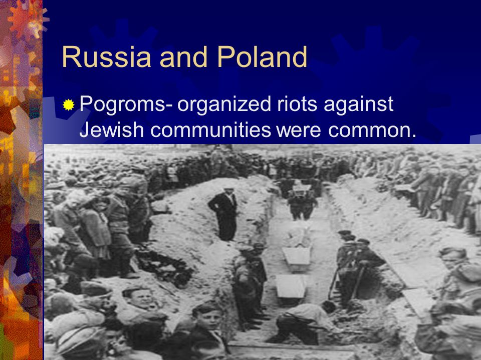 Russia and Poland  Pogroms- organized riots against Jewish communities were common.