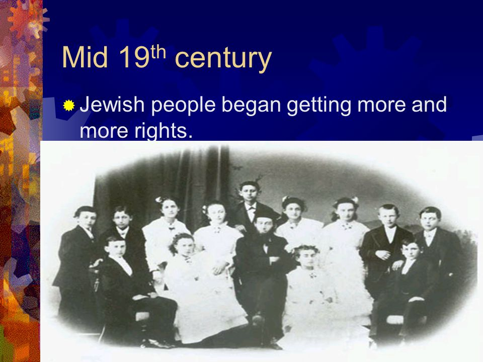Mid 19 th century  Jewish people began getting more and more rights.