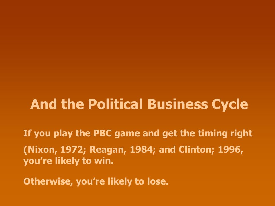 And the Political Business Cycle If you play the PBC game and get the timing right (Nixon, 1972; Reagan, 1984; and Clinton; 1996, you're likely to win