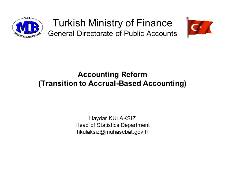 Turkish Ministry of Finance General Directorate of Public Accounts Accounting Reform (Transition to Accrual-Based Accounting) Haydar KULAKSIZ Head of Statistics Department hkulaksiz@muhasebat.gov.tr