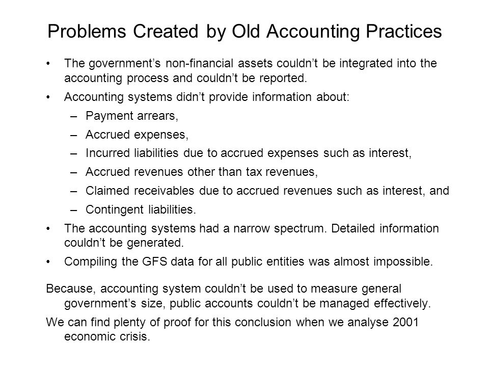 Problems Created by Old Accounting Practices The government's non-financial assets couldn't be integrated into the accounting process and couldn't be reported.