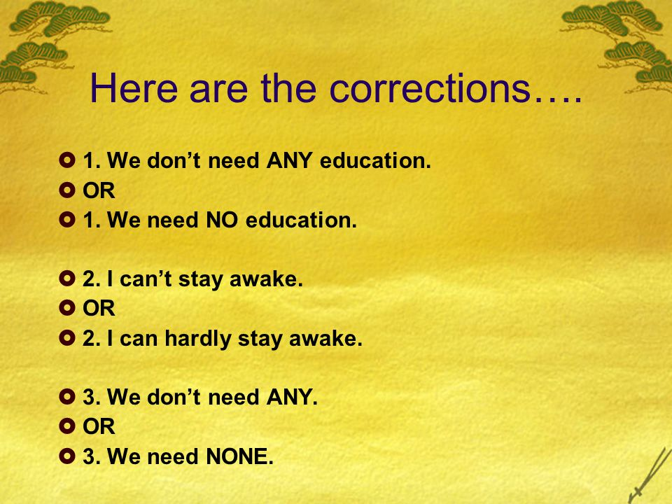 Here are the corrections….  1. We don't need ANY education.