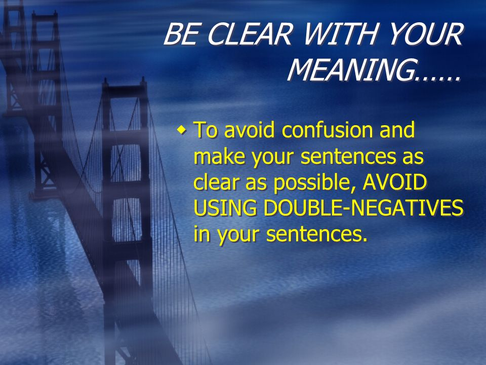 BE CLEAR WITH YOUR MEANING……  To avoid confusion and make your sentences as clear as possible, AVOID USING DOUBLE-NEGATIVES in your sentences.