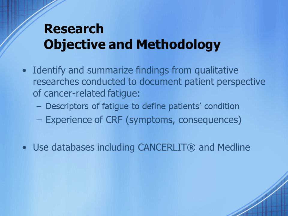Research Objective and Methodology Identify and summarize findings from qualitative researches conducted to document patient perspective of cancer-related fatigue: –Descriptors of fatigue to define patients' condition –Experience of CRF (symptoms, consequences) Use databases including CANCERLIT® and Medline