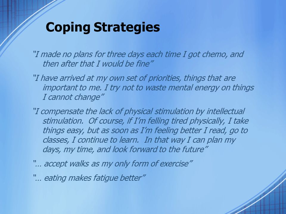 "Coping Strategies ""I made no plans for three days each time I got chemo, and then after that I would be fine"" ""I have arrived at my own set of priorit"