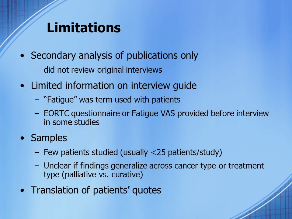 Limitations Secondary analysis of publications only –did not review original interviews Limited information on interview guide – Fatigue was term used with patients –EORTC questionnaire or Fatigue VAS provided before interview in some studies Samples –Few patients studied (usually <25 patients/study) –Unclear if findings generalize across cancer type or treatment type (palliative vs.